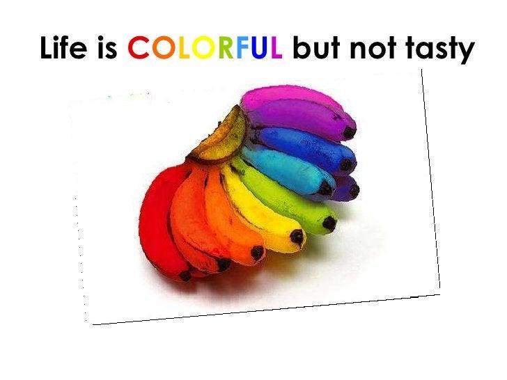 Life is  C O L O R F U L  but not tasty