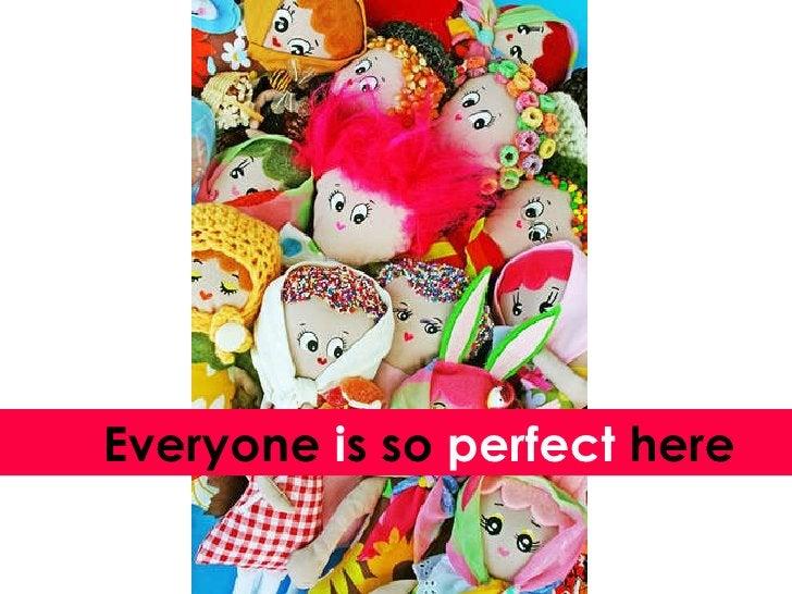 Everyone  i s so  perfect  here