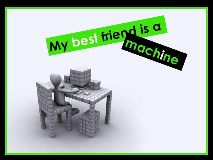 My  best  friend is a mach i ne