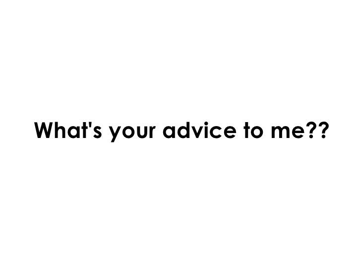 What's your advice to me??