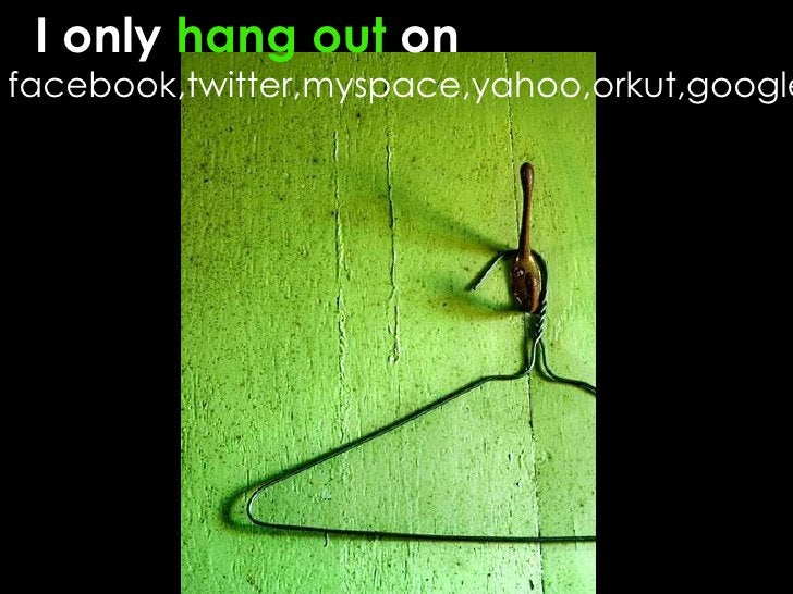 I only  hang   out  on  facebook,twitter,myspace,yahoo,orkut,google