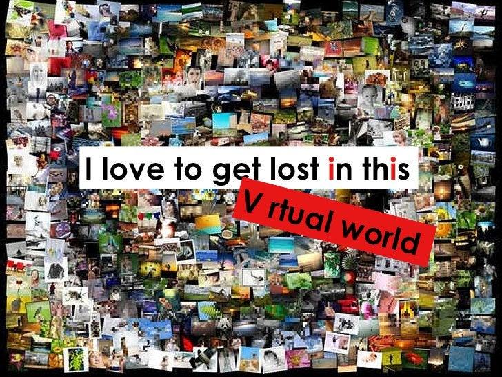 I love to get lost  i n th i s V i rtual world