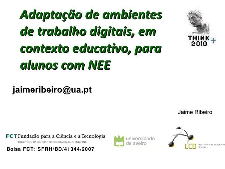 Adaptação de ambientes de trabalho digitais, em contexto educativo, para alunos com NEE   Bolsa FCT: SFRH/BD/41344/2007 Ja...