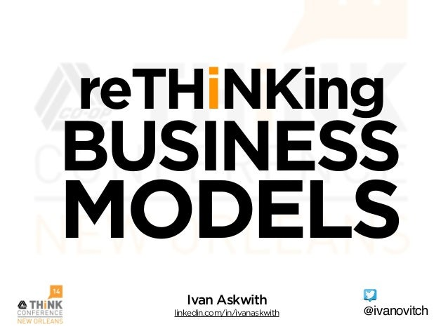 reTHiNKing BUSINESS MODELS @ivanovitch Ivan Askwith linkedin.com/in/ivanaskwith
