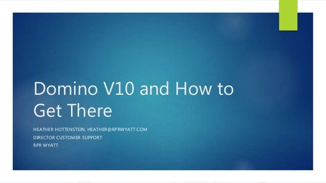 Domino V10 and How to Get There HEATHER HOTTENSTEIN, HEATHER@RPRWYATT.COM DIRECTOR CUSTOMER SUPPORT RPR WYATT