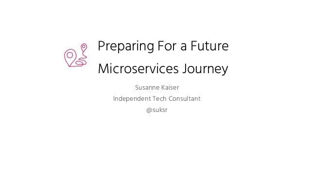 Preparing For a Future Microservices Journey Susanne Kaiser Independent Tech Consultant @suksr