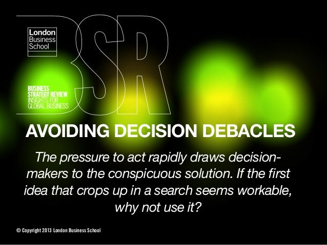 AVOIDING DECISION DEBACLESThe pressure to act rapidly draws decision-makers to the conspicuous solution. If the firstidea t...