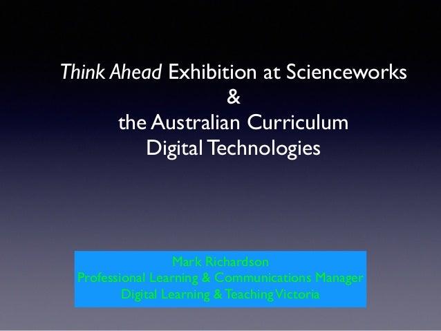 Think Ahead Exhibition at Scienceworks  &  the Australian Curriculum  Digital Technologies Mark Richardson! Professiona...