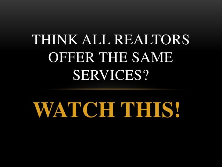 THINK ALL REALTORS  OFFER THE SAME     SERVICES?WATCH THIS!