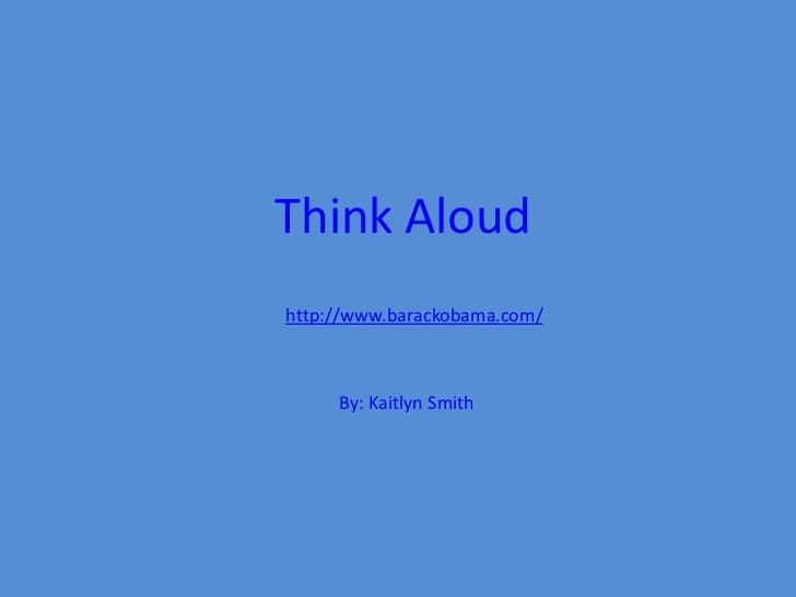 Think Aloudhttp://www.barackobama.com/     By: Kaitlyn Smith