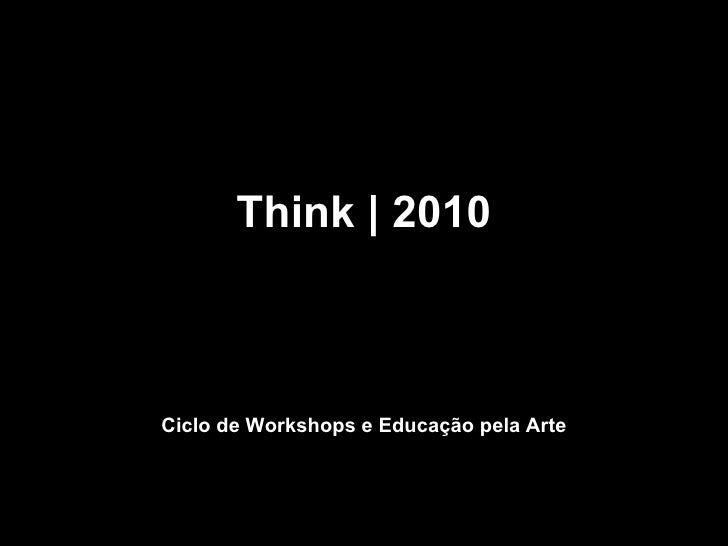 Think | 2010 Pensar | Fazer | Mudar Ciclo de Workshops e Educação pela Arte