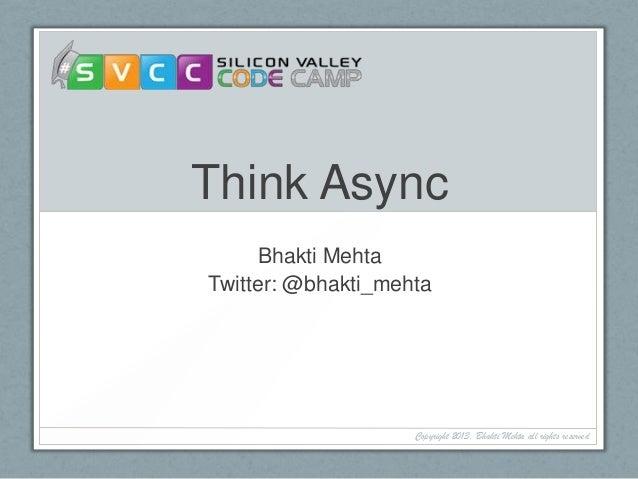 Think Async Bhakti Mehta Twitter: @bhakti_mehta Copyright 2013, Bhakti Mehta all rights reserved