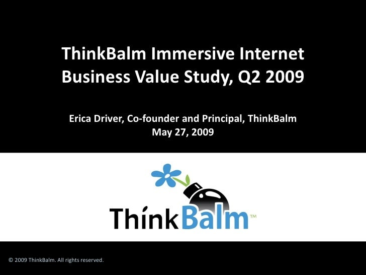 ThinkBalm Immersive Internet                      Business Value Study, Q2 2009                          Erica Driver, Co-...