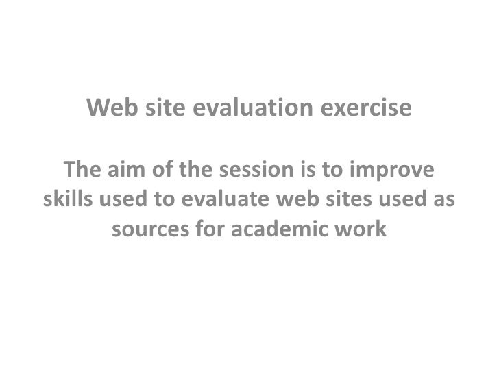 Web site evaluation exercise  The aim of the session is to improveskills used to evaluate web sites used as        sources...