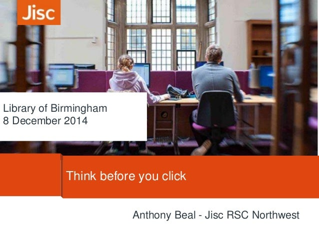 Library of Birmingham  8 December 2014  Think before you click  Anthony Beal - Jisc RSC Northwest