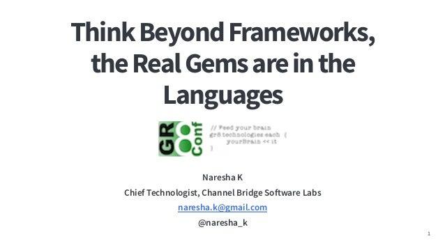 ThinkBeyondFrameworks, theRealGemsareinthe Languages Naresha K Chief Technologist, Channel Bridge Software Labs naresha.k@...