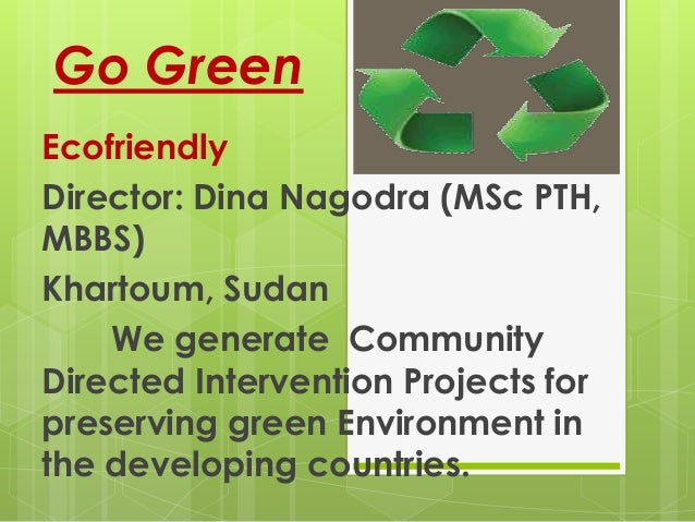 Go GreenEcofriendlyDirector: Dina Nagodra (MSc PTH,MBBS)Khartoum, Sudan    We generate CommunityDirected Intervention Proj...