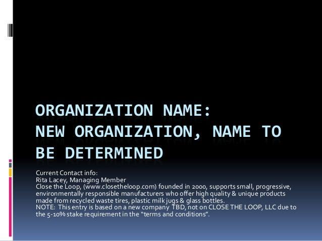 ORGANIZATION NAME:NEW ORGANIZATION, NAME TOBE DETERMINEDCurrent Contact info:Rita Lacey, Managing MemberClose the Loop, (w...
