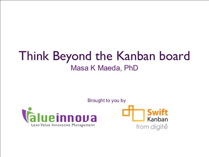 Think Beyond the Kanban board                     Masa K Maeda, PhD                              Brought to you by alueinn...