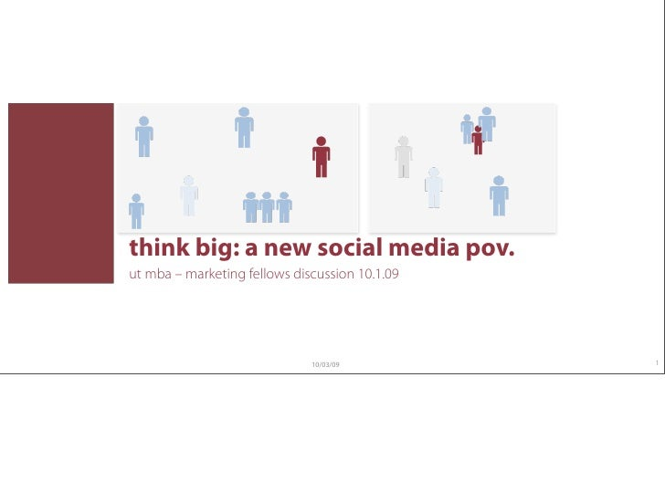 think big: a new social media pov. ut mba – marketing fellows discussion 10.1.09                                   10/03/0...