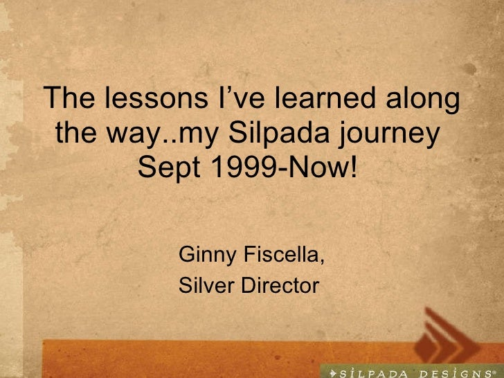 The lessons I've learned along the way..my Silpada journey  Sept 1999-Now!  Ginny Fiscella, Silver Director