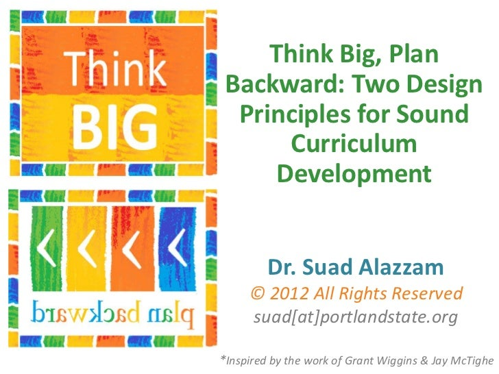 Think Big, Plan Backward: Two Design  Principles for Sound       Curriculum      Development         Dr. Suad Alazzam     ...