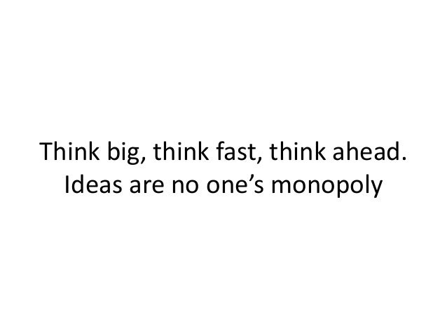 Think big, think fast, think ahead. Ideas are no one's monopoly