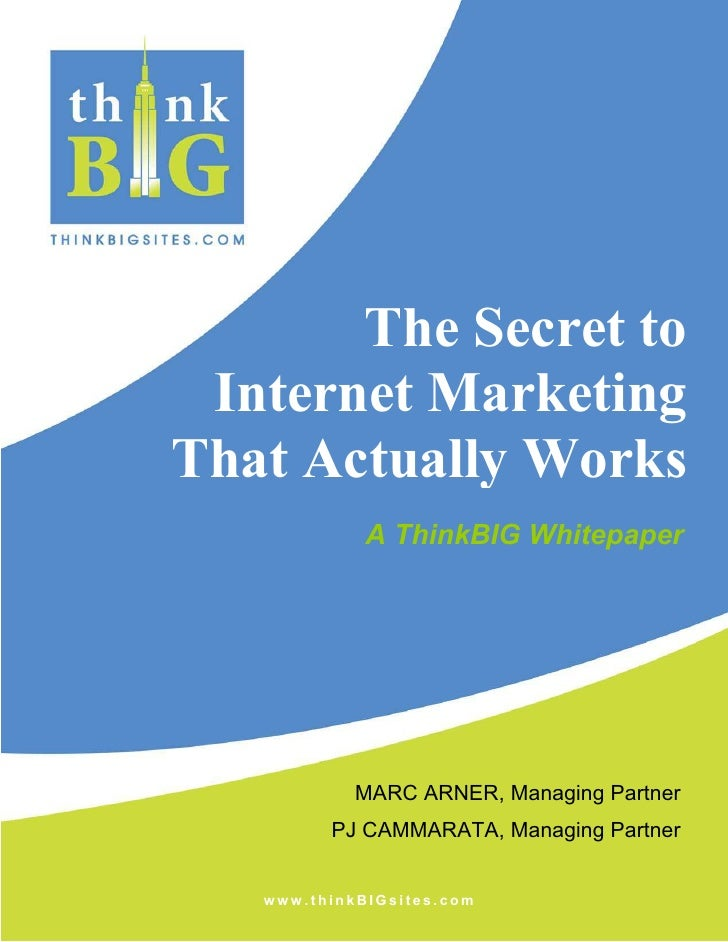 The Secret to  Internet Marketing That Actually Works              A ThinkBIG Whitepaper                 MARC ARNER, Manag...