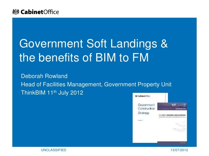 Government Soft Landings &the benefits of BIM to FMDeborah RowlandHead of Facilities Management, Government Property UnitT...