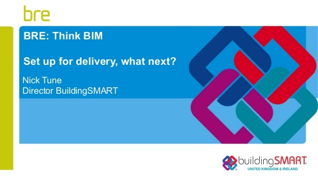 BRE: Think BIMSet up for delivery, what next?Nick TuneDirector BuildingSMART