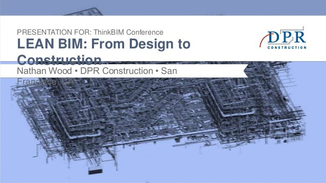 PRESENTATION FOR: ThinkBIM ConferenceLEAN BIM: From Design toConstructionNathan Wood • DPR Construction • SanFrancisco, CA