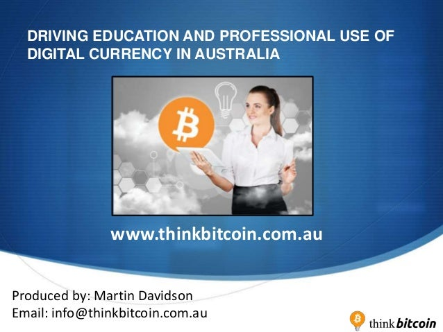 S DRIVING EDUCATION AND PROFESSIONAL USE OF DIGITAL CURRENCY IN AUSTRALIA www.thinkbitcoin.com.au Produced by: Martin Davi...