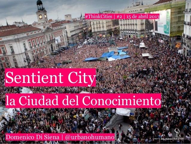 #ThinkCities   #2   15 de abril 2013Sentient Cityla Ciudad del ConocimientoDomenico Di Siena   @urbanohumano              ...