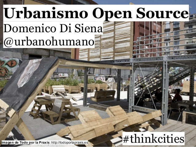 Urbanismo Open SourceDomenico Di Siena@urbanohumano#thinkcitiesimagen de Todo por la Praxis: http://todoporlapraxis.es