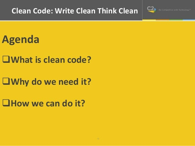 Clean Code: Write Clean Think Clean  -1-  Agenda  What is clean code?  Why do we need it?  How we can do it?