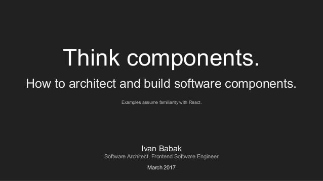 Think components. How to architect and build software components. Ivan Babak Software Architect, Frontend Software Enginee...