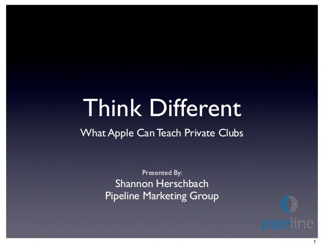 Think DifferentWhat Apple Can Teach Private Clubs            Presented By:       Shannon Herschbach     Pipeline Marketing...