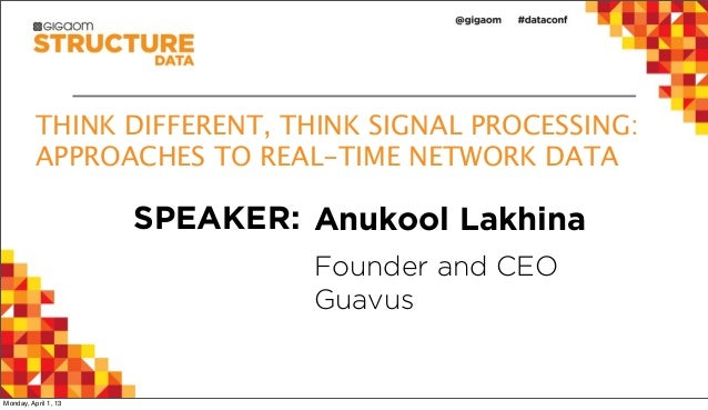 THINK DIFFERENT, THINK SIGNAL PROCESSING:          APPROACHES TO REAL-TIME NETWORK DATA                      SPEAKER: Anuk...