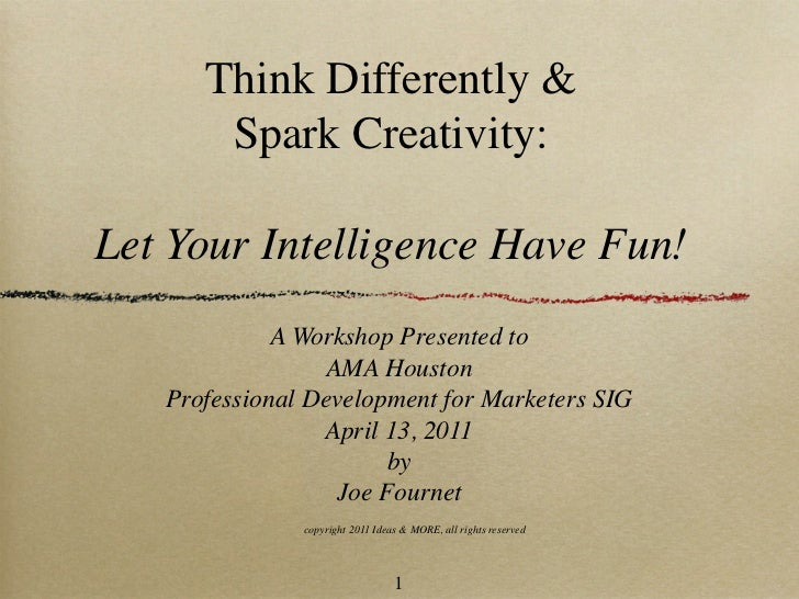 Think Differently &       Spark Creativity:Let Your Intelligence Have Fun!             A Workshop Presented to            ...