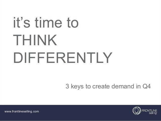 it's time to THINK DIFFERENTLY 3 keys to create demand in Q4  www.frontlineselling.com