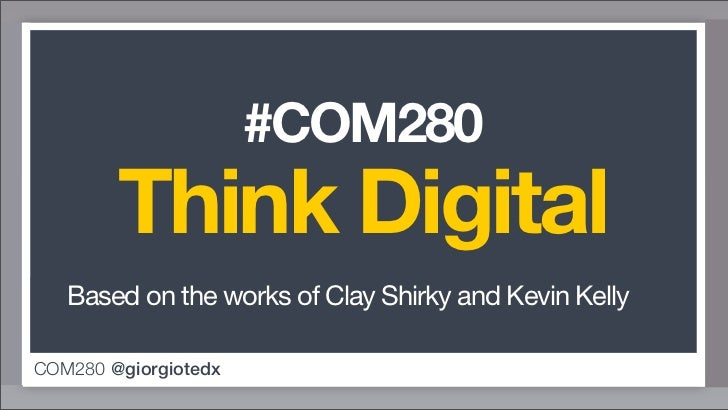 #COM280        Think Digital   Based on the works of Clay Shirky and Kevin KellyCOM280 @giorgiotedx