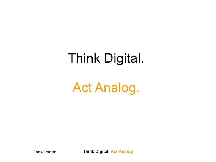 Think Digital.                    Act Analog.    Angelo Fernando     Think Digital. Act Analog