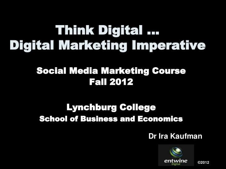Think Digital …Digital Marketing Imperative   Social Media Marketing Course             Fall 2012          Lynchburg Colle...