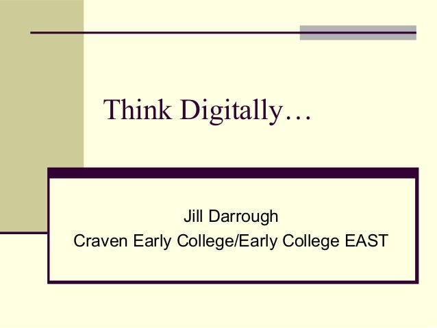 Think Digitally… Jill Darrough Craven Early College/Early College EAST