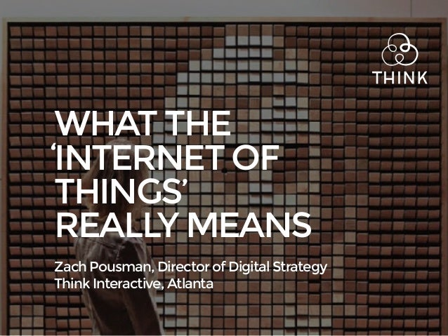 WHAT THE INTERNET OF THINGS' REALLY MEANS Zach Pousman, Director of Digital Strategy Think Interactive, Atlanta '