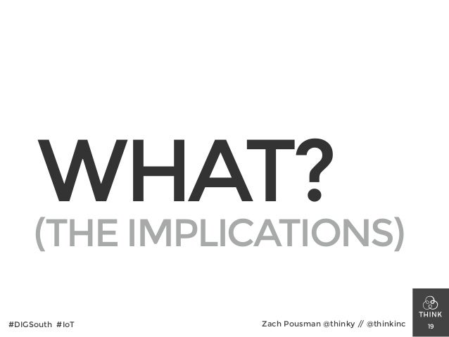 WHAT? 19#DIGSouth #IoT Zach Pousman @thinky // @thinkinc (THE IMPLICATIONS)