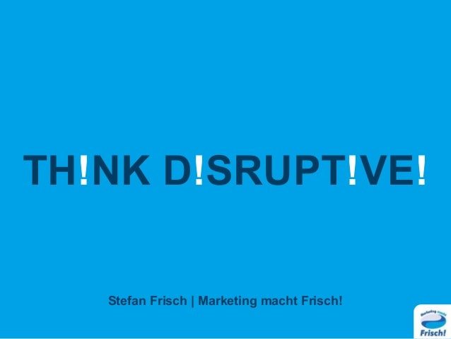 TH!NK D!SRUPT!VE! Stefan Frisch | Marketing macht Frisch!