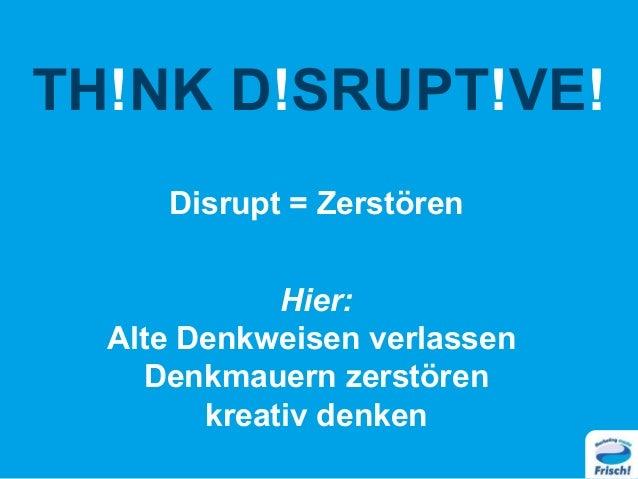 TH!NK D!SRUPT!VE! Disrupt = Zerstören Hier: Alte Denkweisen verlassen Denkmauern zerstören kreativ denken