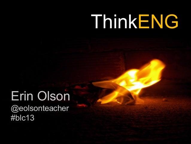 ThinkENG Erin Olson @eolsonteacher #blc13