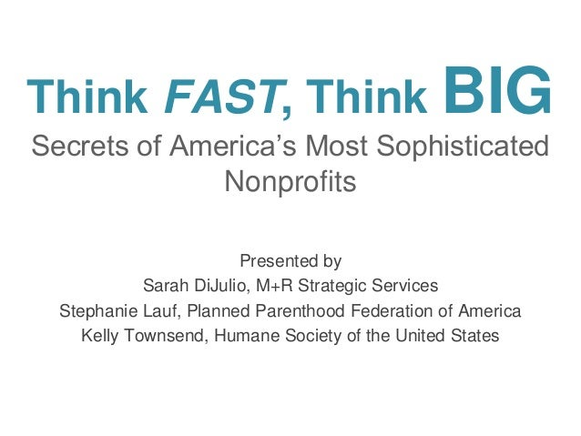 Think FAST, Think BIG Secrets of America's Most Sophisticated Nonprofits Presented by Sarah DiJulio, M+R Strategic Service...